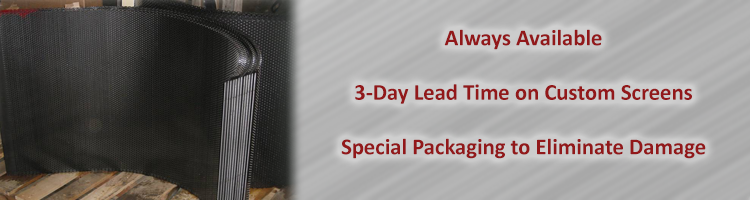 Always available, 3-day lead time on custom screens, special packaging to eliminate damage